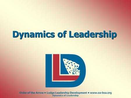Order of the Arrow Lodge Leadership Development www.oa-bsa.org Dynamics of Leadership.