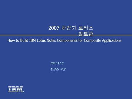 ® How to Build IBM Lotus Notes Components for Composite Applications 2007.11.8 정유신 과장 2007 하반기 로터스 알토란.