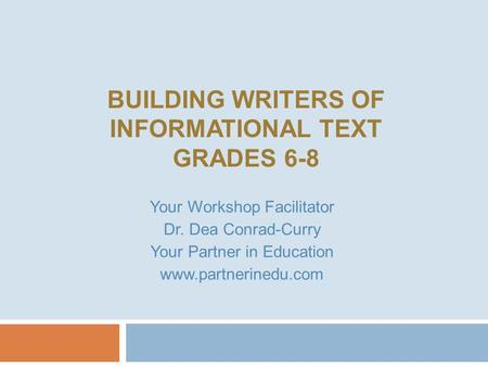 BUILDING WRITERS OF INFORMATIONAL TEXT GRADES 6-8 Your Workshop Facilitator Dr. Dea Conrad-Curry Your Partner in <strong>Education</strong> www.partnerinedu.com.