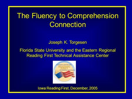 The Fluency to Comprehension Connection Joseph K. Torgesen Florida State University and the Eastern Regional Reading First Technical Assistance Center.