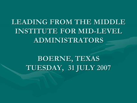 LEADING FROM THE MIDDLE INSTITUTE FOR MID-LEVEL ADMINISTRATORS BOERNE, TEXAS TUESDAY, 31 JULY 2007.