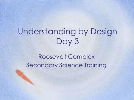 Understanding by Design Day 3 Roosevelt Complex Secondary Science Training.