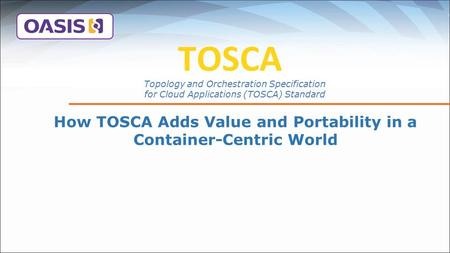 TOSCA How TOSCA Adds Value and Portability in a Container-Centric World Topology and Orchestration Specification for Cloud Applications (TOSCA) Standard.