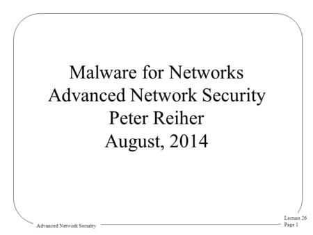 Lecture 26 Page 1 Advanced Network Security Malware for Networks Advanced Network Security Peter Reiher August, 2014.