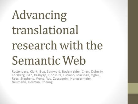 Advancing translational research with the Semantic Web Ruttenberg, Clark, Bug, Samwald, Bodenreider, Chen, Doherty, Forsberg, Gao, Kashyap, Kinoshita,