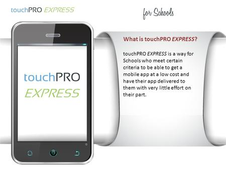 What is touchPRO EXPRESS? touchPRO EXPRESS is a way for Schools who meet certain criteria to be able to get a mobile app at a low cost and have their app.