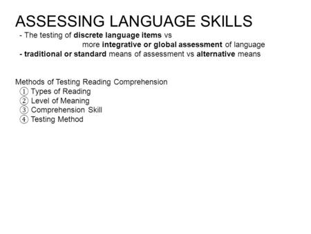 ASSESSING LANGUAGE SKILLS - The testing of discrete language items vs more integrative or global assessment of language - traditional or standard means.