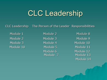 CLC Leadership CLC Leadership The Person of the Leader Responsibilities Module 1 Module 2 Module 8 Module 2 Module 3 Module 9 Module 3 Module 4 Module.