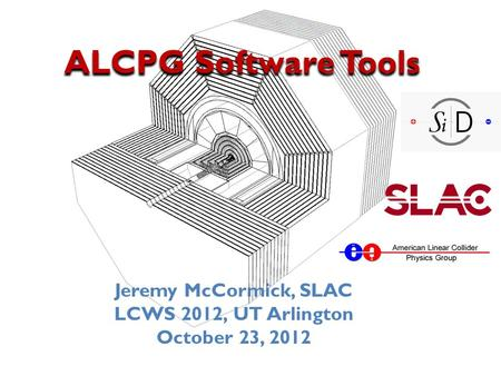 ALCPG Software Tools Jeremy McCormick, SLAC LCWS 2012, UT Arlington October 23, 2012.
