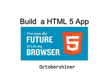 Build a HTML 5 App Octobershiner. What is a HTML 5 app ? What is a Web application ? Sth. In your browser Maybe a webpage or a game Multiple type of OS.