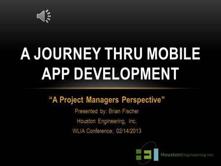 """A Project Managers Perspective"" Presented by: Brian Fischer Houston Engineering, Inc. WLIA Conference, 02/14/2013 A JOURNEY THRU MOBILE APP DEVELOPMENT."