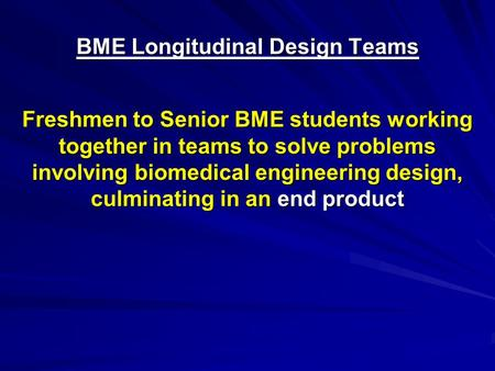 BME Longitudinal Design Teams Freshmen to Senior BME students working together in teams to solve problems involving biomedical engineering design, culminating.