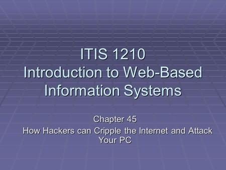ITIS 1210 Introduction to Web-Based Information Systems Chapter 45 How Hackers can Cripple the Internet and Attack Your PC How Hackers can Cripple the.