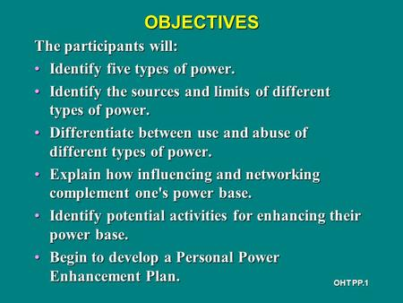 OHT PP.1 OBJECTIVES The participants will: Identify five types of power.Identify five types of power. Identify the sources and limits of different types.
