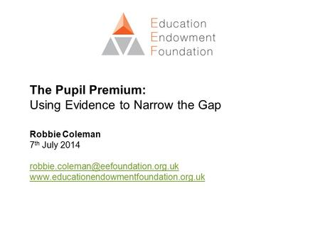 The Pupil Premium: Using Evidence to Narrow the Gap Robbie Coleman 7 th July 2014