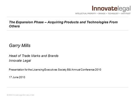 © 2008 Innovate Legal Services Limited The Expansion Phase – Acquiring Products and Technologies From Others Garry Mills Head of Trade Marks and Brands.