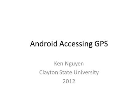 Android Accessing GPS Ken Nguyen Clayton State University 2012.