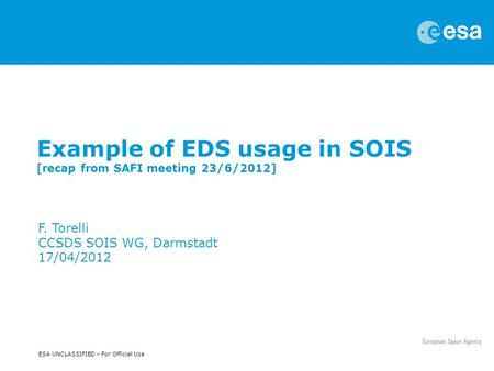 ESA UNCLASSIFIED – For Official Use Example of EDS usage in SOIS [recap from SAFI meeting 23/6/2012] F. Torelli CCSDS SOIS WG, Darmstadt 17/04/2012.