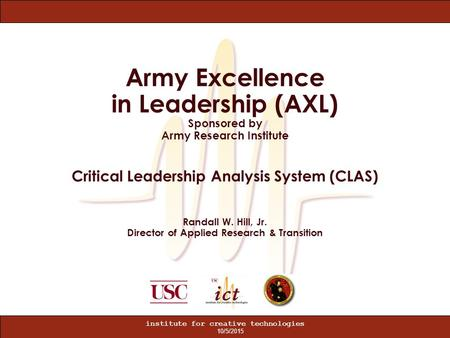 10/5/2015 institute for creative technologies Army Excellence in Leadership (AXL) Sponsored by Army Research Institute Critical Leadership Analysis System.