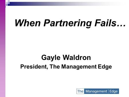 When Partnering Fails… Gayle Waldron President, The Management Edge.
