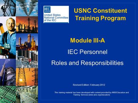 Module III-A IEC Personnel Roles and Responsibilities This training material has been developed with content provided by ANSI Education and Training Services.