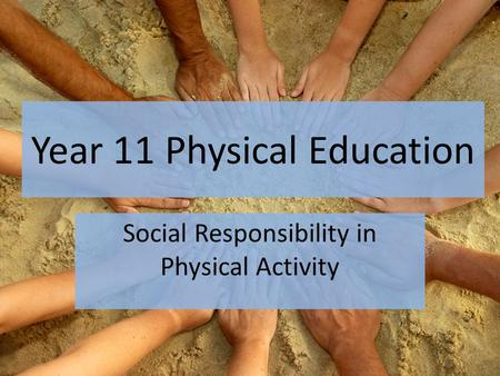 Year 11 Physical Education Social Responsibility in Physical Activity.