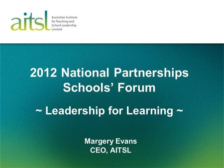 2012 National Partnerships Schools' Forum Margery Evans CEO, AITSL ~ Leadership for Learning ~