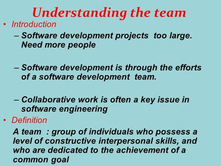 Understanding the team Introduction –Software development projects too large. Need more people –Software development is through the efforts of a software.
