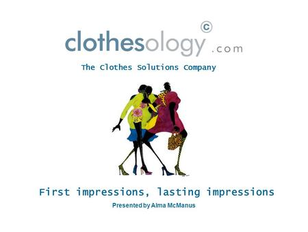 First impressions, lasting impressions Presented by Alma McManus The Clothes Solutions Company.
