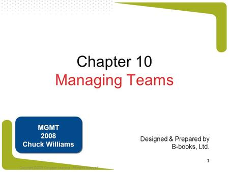 Copyright ©2008 Cengage Learning. All rights reserved 1 Chapter 10 Managing Teams Designed & Prepared by B-books, Ltd. MGMT 2008 Chuck Williams.