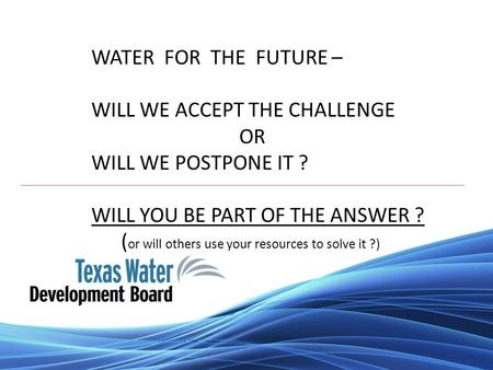 WATER FOR THE FUTURE – WILL WE ACCEPT THE CHALLENGE OR WILL WE POSTPONE IT ? WILL YOU BE PART OF THE ANSWER ? ( or will others use your resources to solve.