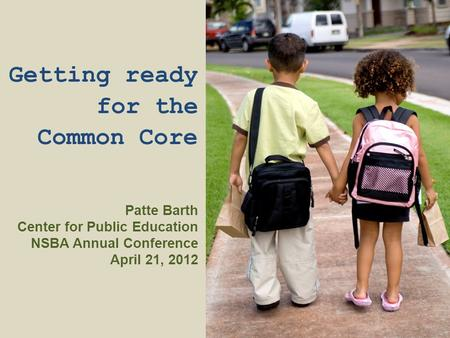 Getting ready for the Common Core Patte Barth Center for Public Education NSBA Annual Conference April 21, 2012.