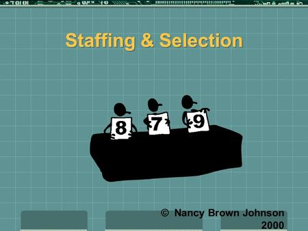 Staffing & Selection © Nancy Brown Johnson 2000 Selection  Determining who will staff the organization.  Includes: interviewing, tests, weighing education.