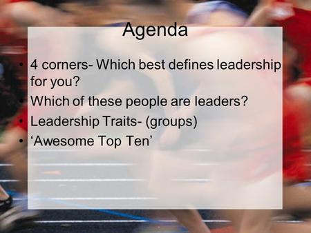 Agenda 4 corners- Which best defines leadership for you? Which of these people are leaders? Leadership Traits- (groups) 'Awesome Top Ten'
