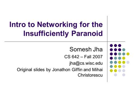 Intro to Networking for the Insufficiently Paranoid Somesh Jha CS 642 – Fall 2007 Original slides by Jonathon Giffin and Mihai Christorescu.