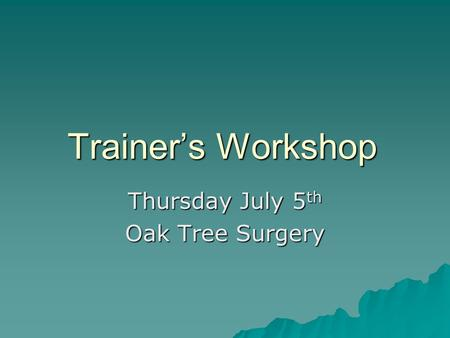 Trainer's Workshop Thursday July 5 th Oak Tree Surgery.