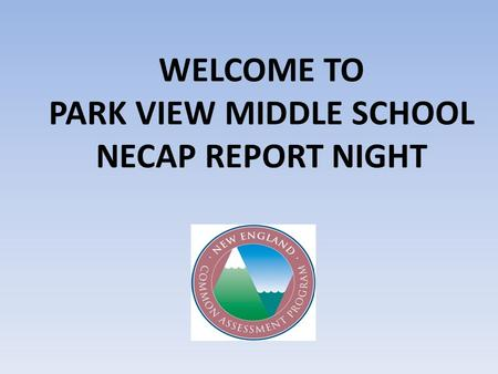 WELCOME TO PARK VIEW MIDDLE SCHOOL NECAP REPORT NIGHT.