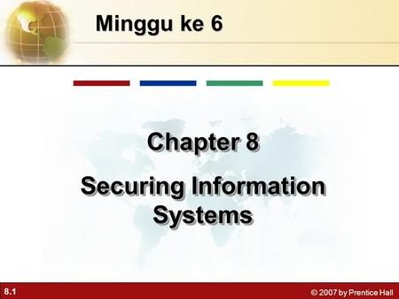 8.1 © 2007 by Prentice Hall Minggu ke 6 Chapter 8 Securing Information Systems Chapter 8 Securing Information Systems.