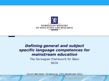 Defining general and subject specific language competences for mainstream education The Norwegian Framework for Basic Skills Jorunn Berntzen, Strasbourg,