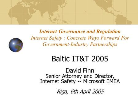 Internet Governance and Regulation Internet Safety : Concrete Ways Forward For Government-Industry Partnerships Baltic IT&T 2005 David Finn Senior Attorney.