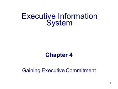 1 Executive Information System Chapter 4 Gaining Executive Commitment.