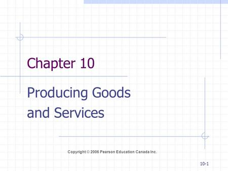 Copyright © 2006 Pearson Education Canada Inc. 10-1 Chapter 10 Producing Goods and Services.