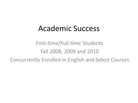 Academic Success First-time/Full-time Students Fall 2008, 2009 and 2010 Concurrently Enrolled in English and Select Courses.