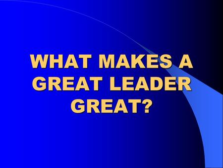 WHAT MAKES A GREAT LEADER GREAT?. WHO YOU ARE Ethical values Integrity Trustworthiness Intellectual & Emotional Make up Energy.