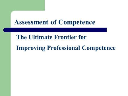 Assessment of Competence The Ultimate Frontier for Improving Professional Competence.