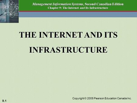 9.1 Copyright © 2005 Pearson Education Canada Inc. Management Information Systems, Second Canadian Edition Chapter 9: The Internet and Its Infrastructure.