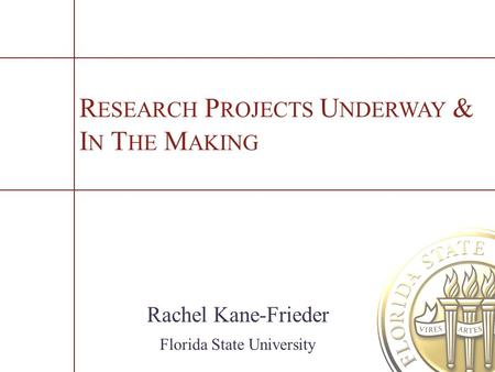 R ESEARCH P ROJECTS U NDERWAY & I N T HE M AKING Rachel Kane-Frieder Florida State University.
