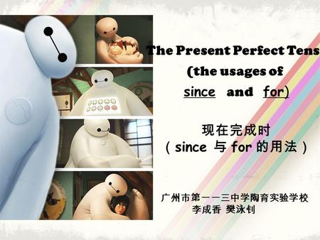 The Present Perfect Tense (the usages of since and for) 现在完成时 ( since 与 for 的用法) 广州市第一一三中学陶育实验学校 李成香 樊泳钊.