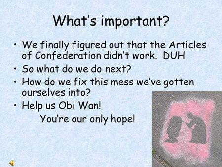 What's important? We finally figured out that the Articles of Confederation didn't work. DUH So what do we do next? How do we fix this mess we've gotten.