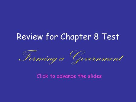 Review for Chapter 8 Test Forming a Government Click to advance the slides.